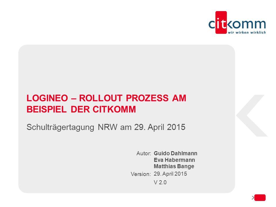 Autor: Version: LOGINEO – ROLLOUT PROZESS AM BEISPIEL DER CITKOMM Schulträgertagung NRW am 29. April 2015 Guido Dahlmann Eva Habermann Matthias Bange