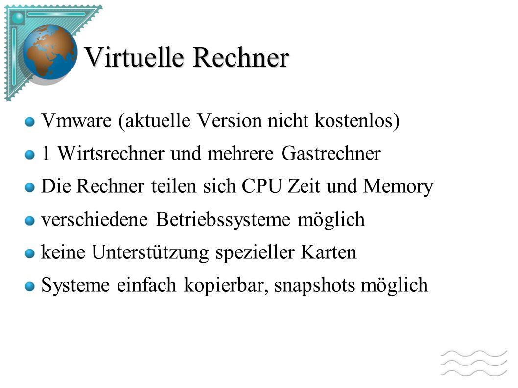 Virtuelle Rechner Vmware (aktuelle Version nicht kostenlos) 1 Wirtsrechner und mehrere Gastrechner Die Rechner teilen sich CPU Zeit und Memory verschiedene Betriebssysteme möglich keine Unterstützung spezieller Karten Systeme einfach kopierbar, snapshots möglich