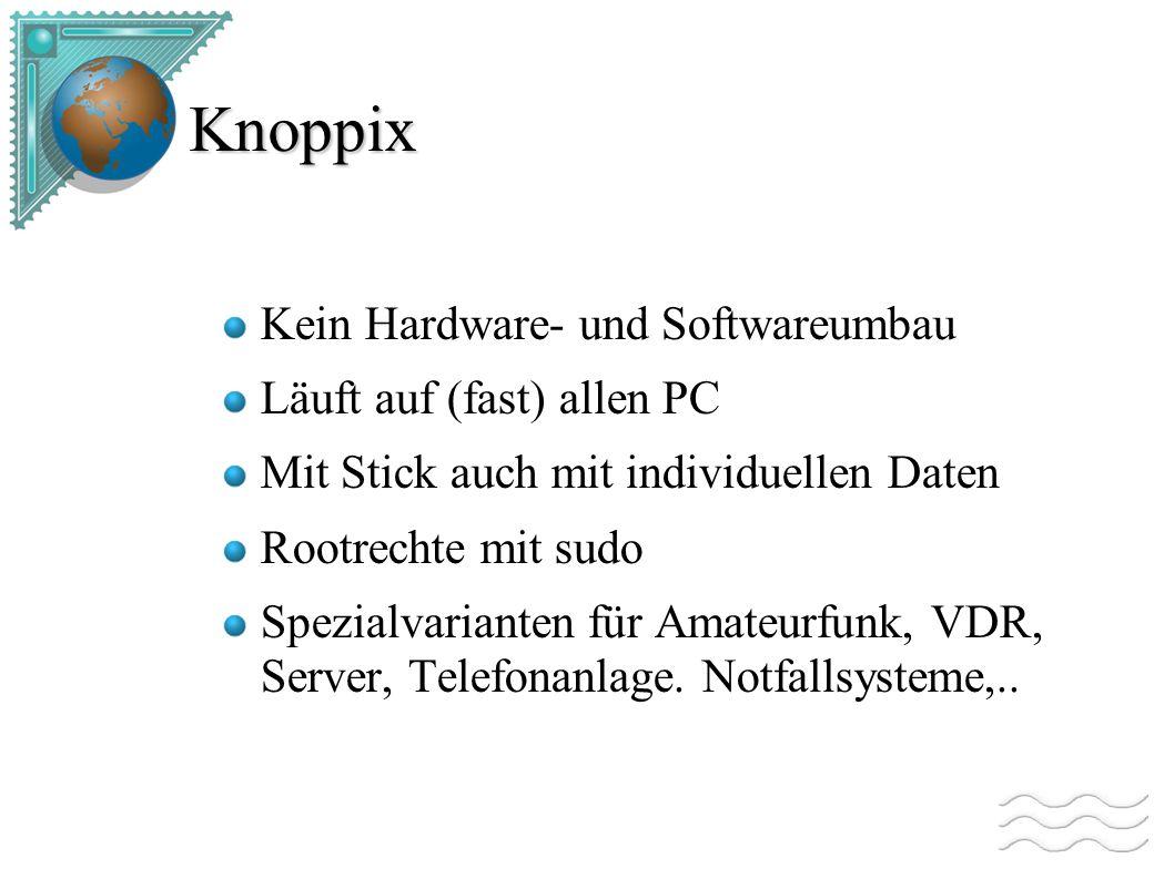 Knoppix Kein Hardware- und Softwareumbau Läuft auf (fast) allen PC Mit Stick auch mit individuellen Daten Rootrechte mit sudo Spezialvarianten für Amateurfunk, VDR, Server, Telefonanlage.