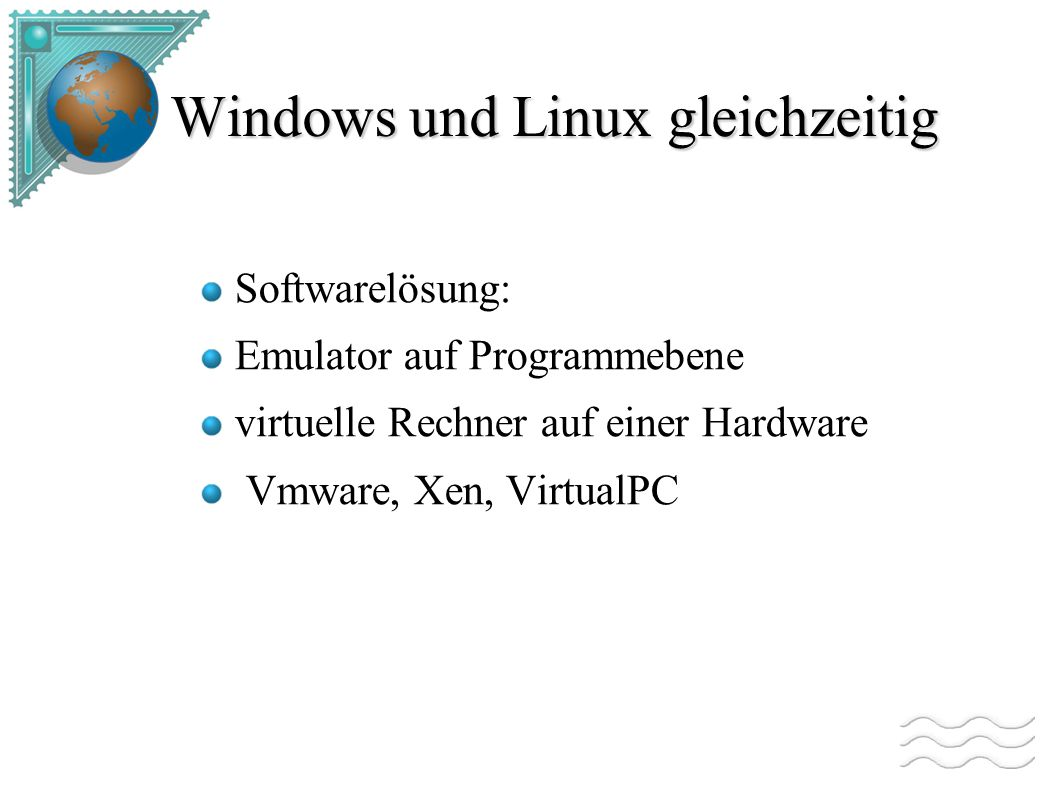 Windows und Linux gleichzeitig Softwarelösung: Emulator auf Programmebene virtuelle Rechner auf einer Hardware Vmware, Xen, VirtualPC