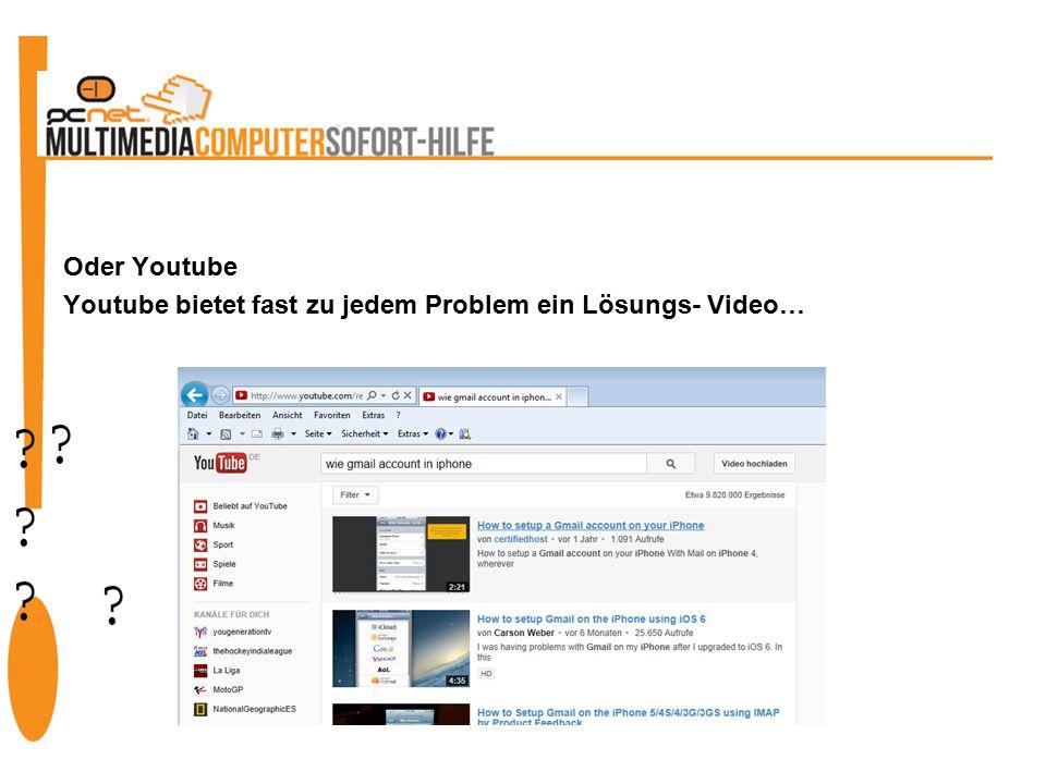 Oder Youtube Youtube bietet fast zu jedem Problem ein Lösungs- Video…