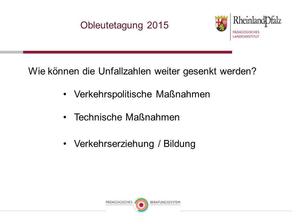 Obleutetagung 2015 Wie können die Unfallzahlen weiter gesenkt werden? Technische Maßnahmen Verkehrserziehung / Bildung Verkehrspolitische Maßnahmen