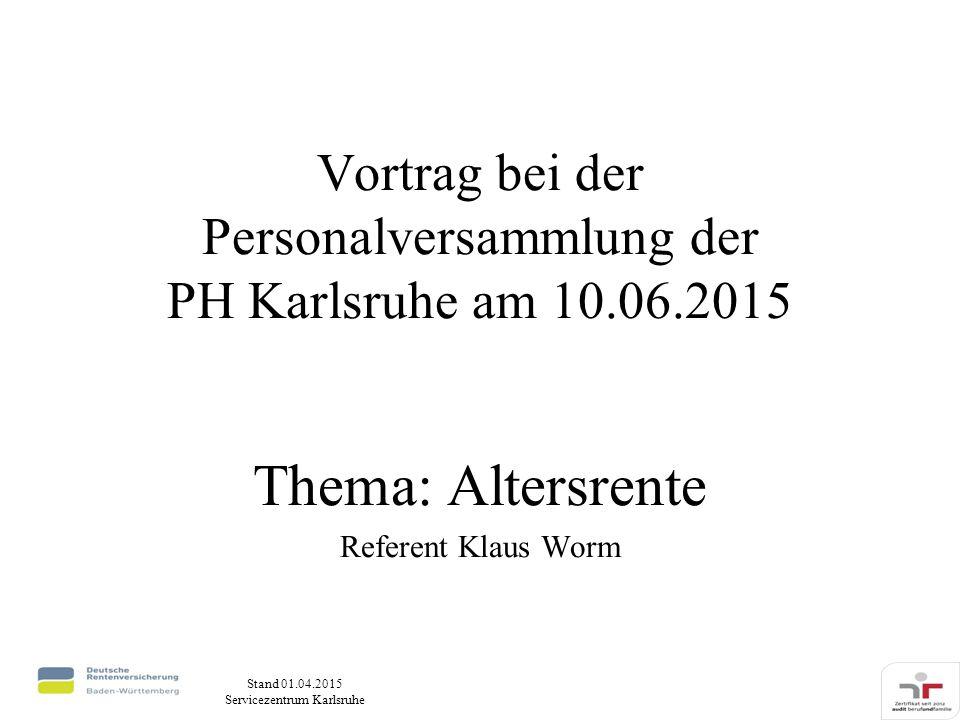 Stand 01.04.2015 Servicezentrum Karlsruhe Vortrag bei der Personalversammlung der PH Karlsruhe am 10.06.2015 Thema: Altersrente Referent Klaus Worm