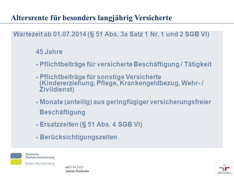Stand 01.04.2015 Servicezentrum Karlsruhe Wartezeit ab 01.07.2014 (§ 51 Abs. 3a Satz 1 Nr. 1 und 2 SGB VI) 45 Jahre - Pflichtbeiträge für versicherte