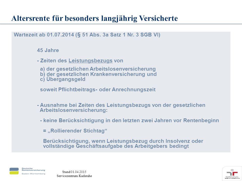 Stand 01.04.2015 Servicezentrum Karlsruhe Wartezeit ab 01.07.2014 (§ 51 Abs. 3a Satz 1 Nr. 3 SGB VI) 45 Jahre - Zeiten des Leistungsbezugs von a) der
