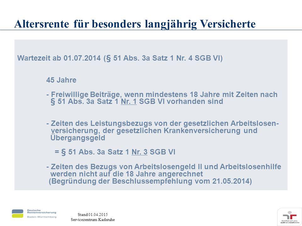 Stand 01.04.2015 Servicezentrum Karlsruhe Wartezeit ab 01.07.2014 (§ 51 Abs. 3a Satz 1 Nr. 4 SGB VI) 45 Jahre - Freiwillige Beiträge, wenn mindestens
