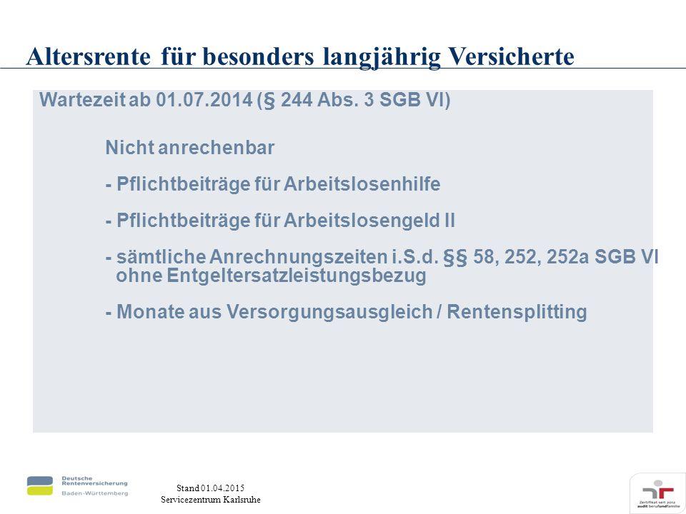 Stand 01.04.2015 Servicezentrum Karlsruhe Wartezeit ab 01.07.2014 (§ 244 Abs. 3 SGB VI) Nicht anrechenbar - Pflichtbeiträge für Arbeitslosenhilfe - Pf