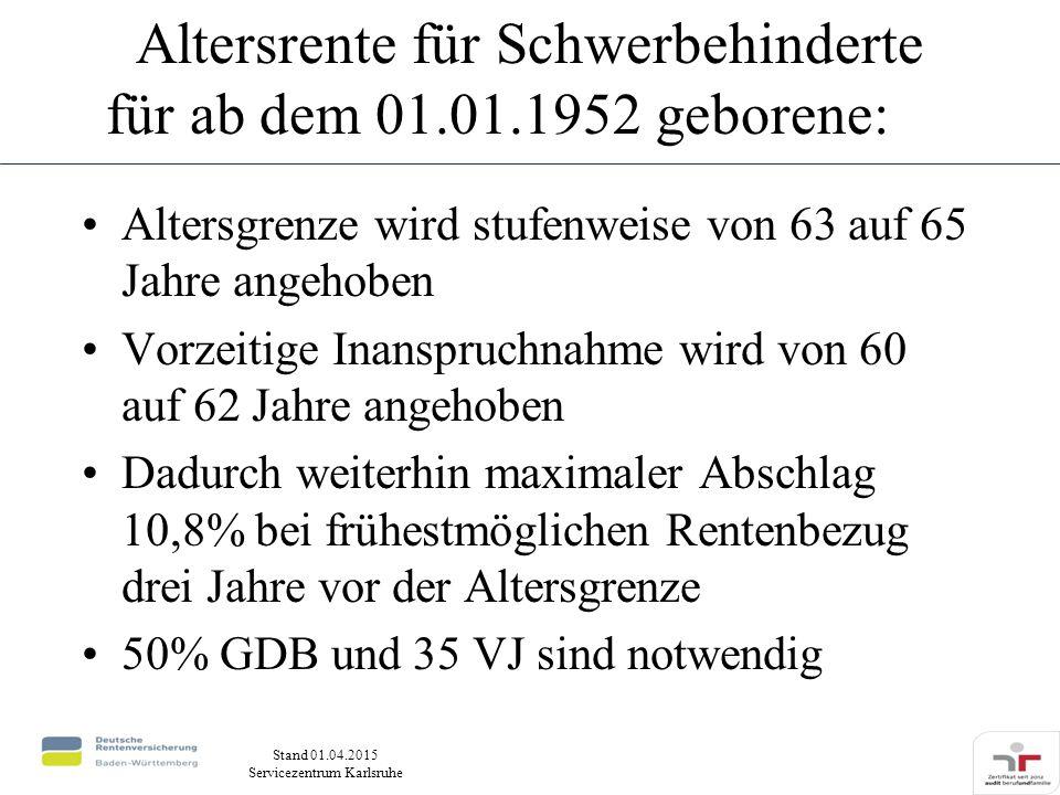 Stand 01.04.2015 Servicezentrum Karlsruhe Altersrente für Schwerbehinderte für ab dem 01.01.1952 geborene: Altersgrenze wird stufenweise von 63 auf 65 Jahre angehoben Vorzeitige Inanspruchnahme wird von 60 auf 62 Jahre angehoben Dadurch weiterhin maximaler Abschlag 10,8% bei frühestmöglichen Rentenbezug drei Jahre vor der Altersgrenze 50% GDB und 35 VJ sind notwendig