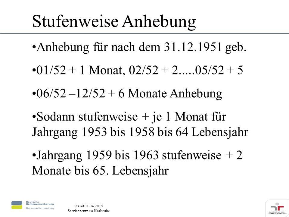 Stand 01.04.2015 Servicezentrum Karlsruhe Stufenweise Anhebung Anhebung für nach dem 31.12.1951 geb. 01/52 + 1 Monat, 02/52 + 2.....05/52 + 5 06/52 –1