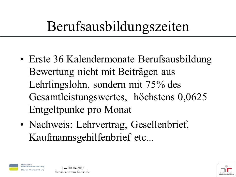 Stand 01.04.2015 Servicezentrum Karlsruhe Berufsausbildungszeiten Erste 36 Kalendermonate Berufsausbildung Bewertung nicht mit Beiträgen aus Lehrlingslohn, sondern mit 75% des Gesamtleistungswertes, höchstens 0,0625 Entgeltpunke pro Monat Nachweis: Lehrvertrag, Gesellenbrief, Kaufmannsgehilfenbrief etc...