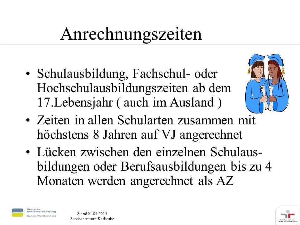 Stand 01.04.2015 Servicezentrum Karlsruhe Anrechnungszeiten Schulausbildung, Fachschul- oder Hochschulausbildungszeiten ab dem 17.Lebensjahr ( auch im Ausland ) Zeiten in allen Schularten zusammen mit höchstens 8 Jahren auf VJ angerechnet Lücken zwischen den einzelnen Schulaus- bildungen oder Berufsausbildungen bis zu 4 Monaten werden angerechnet als AZ