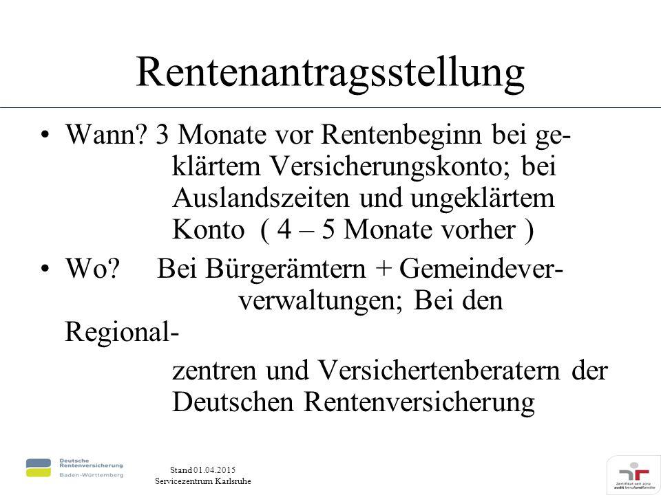 Stand 01.04.2015 Servicezentrum Karlsruhe Rentenantragsstellung Wann? 3 Monate vor Rentenbeginn bei ge- klärtem Versicherungskonto; bei Auslandszeiten