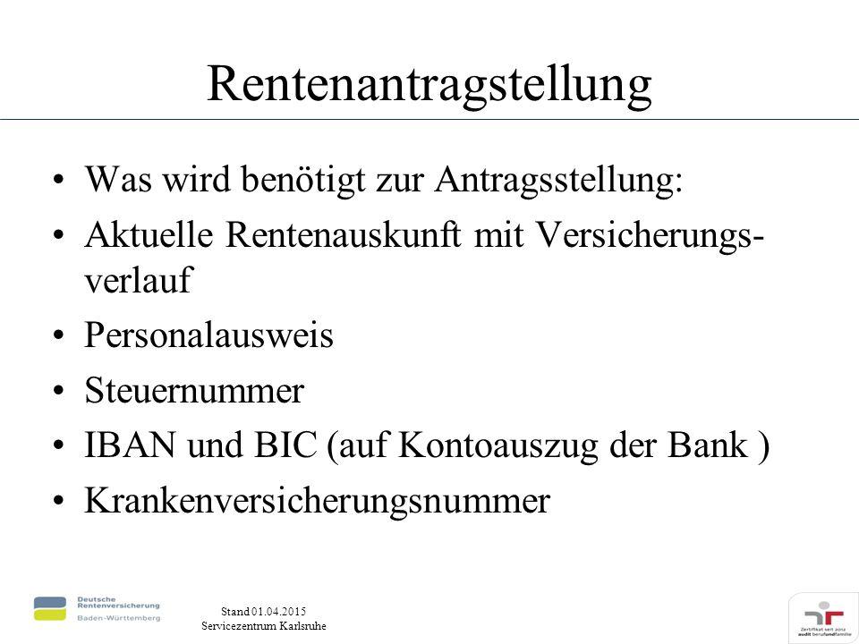 Stand 01.04.2015 Servicezentrum Karlsruhe Rentenantragstellung Was wird benötigt zur Antragsstellung: Aktuelle Rentenauskunft mit Versicherungs- verlauf Personalausweis Steuernummer IBAN und BIC (auf Kontoauszug der Bank ) Krankenversicherungsnummer