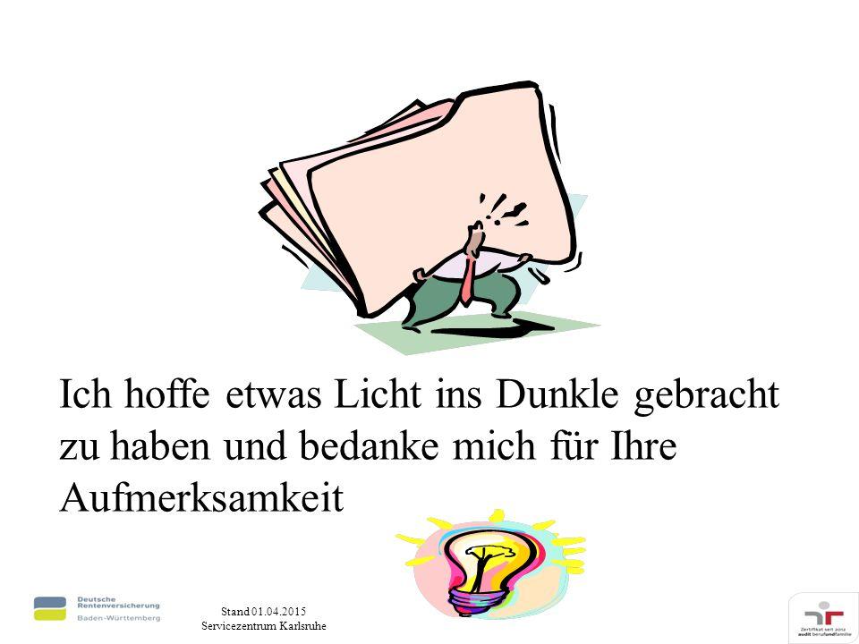 Stand 01.04.2015 Servicezentrum Karlsruhe Ich hoffe etwas Licht ins Dunkle gebracht zu haben und bedanke mich für Ihre Aufmerksamkeit