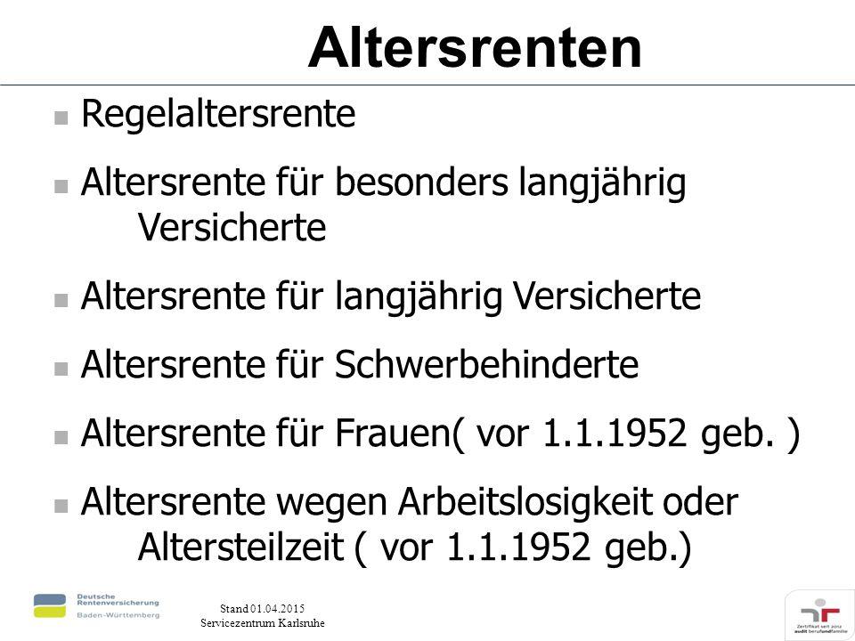 Stand 01.04.2015 Servicezentrum Karlsruhe Regelaltersrente Altersrente für besonders langjährig Versicherte Altersrente für langjährig Versicherte Altersrente für Schwerbehinderte Altersrente für Frauen( vor 1.1.1952 geb.