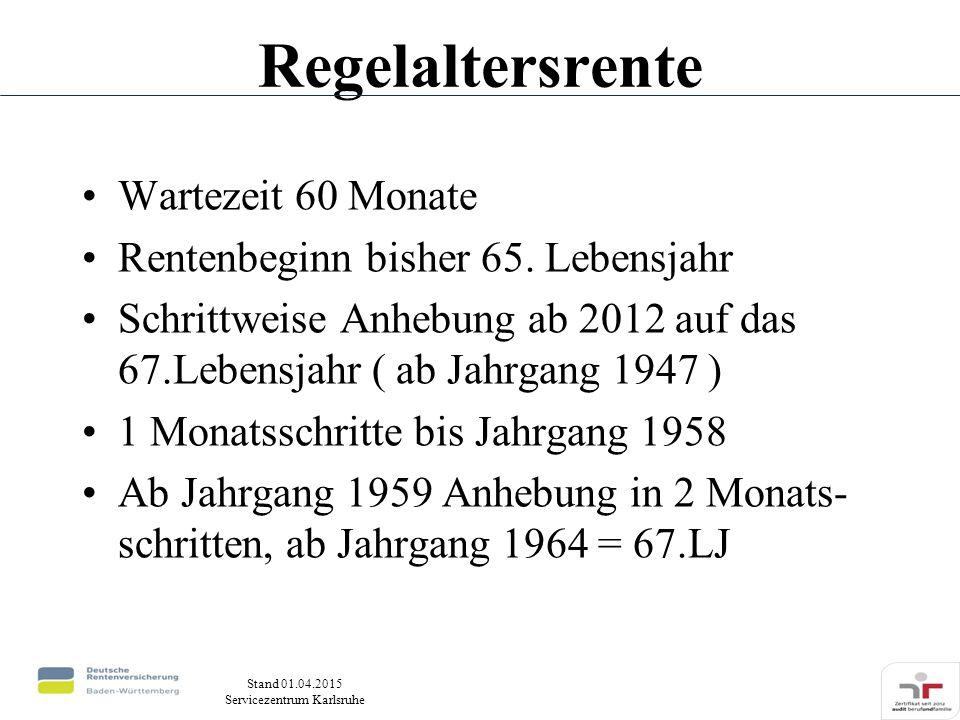 Stand 01.04.2015 Servicezentrum Karlsruhe Regelaltersrente Wartezeit 60 Monate Rentenbeginn bisher 65. Lebensjahr Schrittweise Anhebung ab 2012 auf da