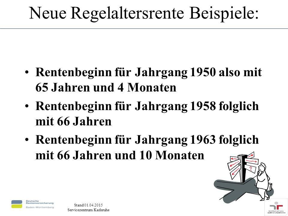 Stand 01.04.2015 Servicezentrum Karlsruhe Neue Regelaltersrente Beispiele: Rentenbeginn für Jahrgang 1950 also mit 65 Jahren und 4 Monaten Rentenbeginn für Jahrgang 1958 folglich mit 66 Jahren Rentenbeginn für Jahrgang 1963 folglich mit 66 Jahren und 10 Monaten