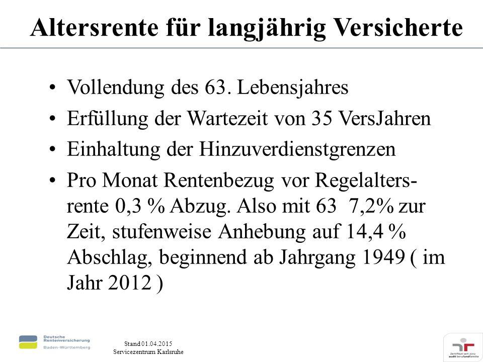 Stand 01.04.2015 Servicezentrum Karlsruhe Vollendung des 63. Lebensjahres Erfüllung der Wartezeit von 35 VersJahren Einhaltung der Hinzuverdienstgrenz