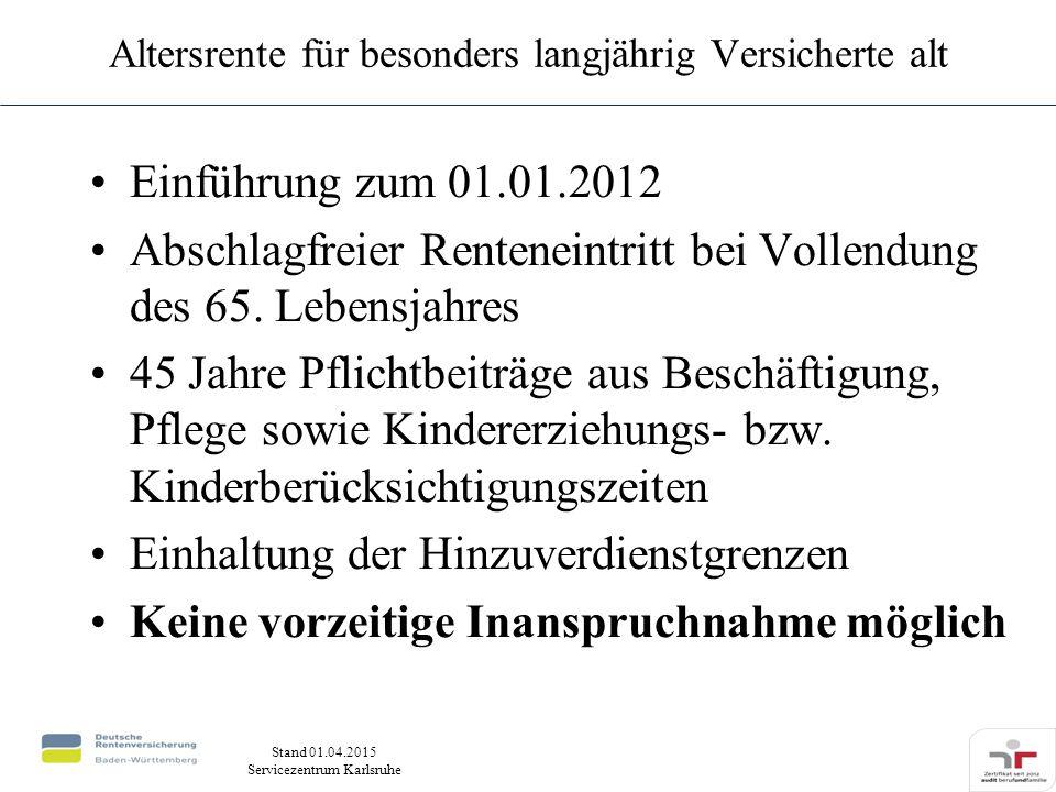 Stand 01.04.2015 Servicezentrum Karlsruhe Altersrente für besonders langjährig Versicherte alt Einführung zum 01.01.2012 Abschlagfreier Renteneintritt bei Vollendung des 65.
