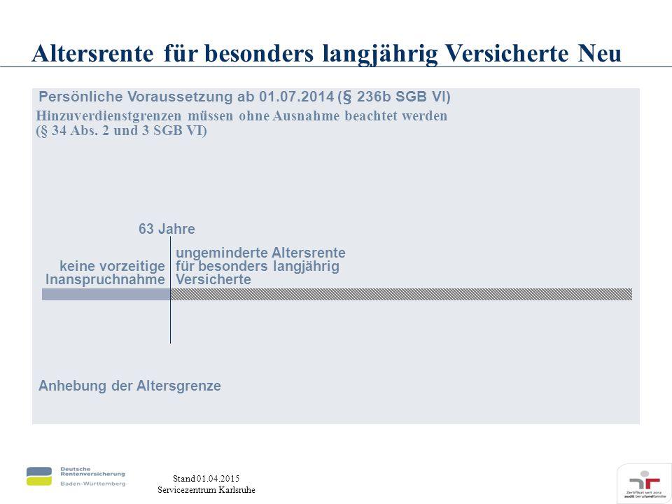Stand 01.04.2015 Servicezentrum Karlsruhe Persönliche Voraussetzung ab 01.07.2014 (§ 236b SGB VI) Anhebung der Altersgrenze 63 Jahre keine vorzeitige Inanspruchnahme Altersrente für besonders langjährig Versicherte Neu ungeminderte Altersrente für besonders langjährig Versicherte Hinzuverdienstgrenzen müssen ohne Ausnahme beachtet werden (§ 34 Abs.