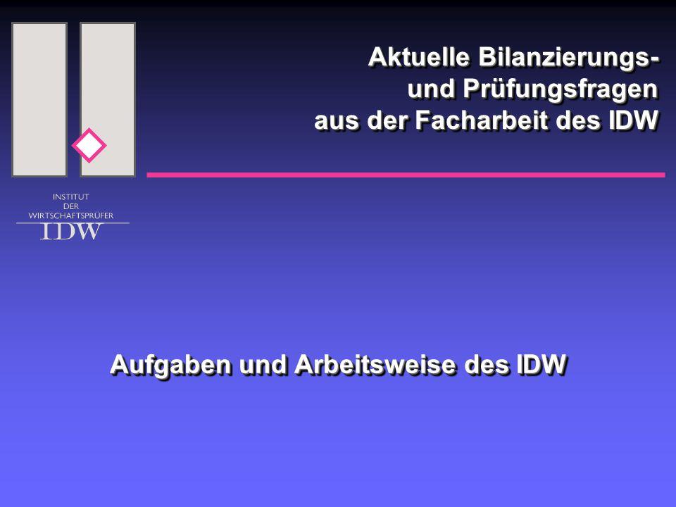 Aktuelle Bilanzierungs- und Prüfungsfragen aus der Facharbeit des IDW Aufgaben und Arbeitsweise des IDW