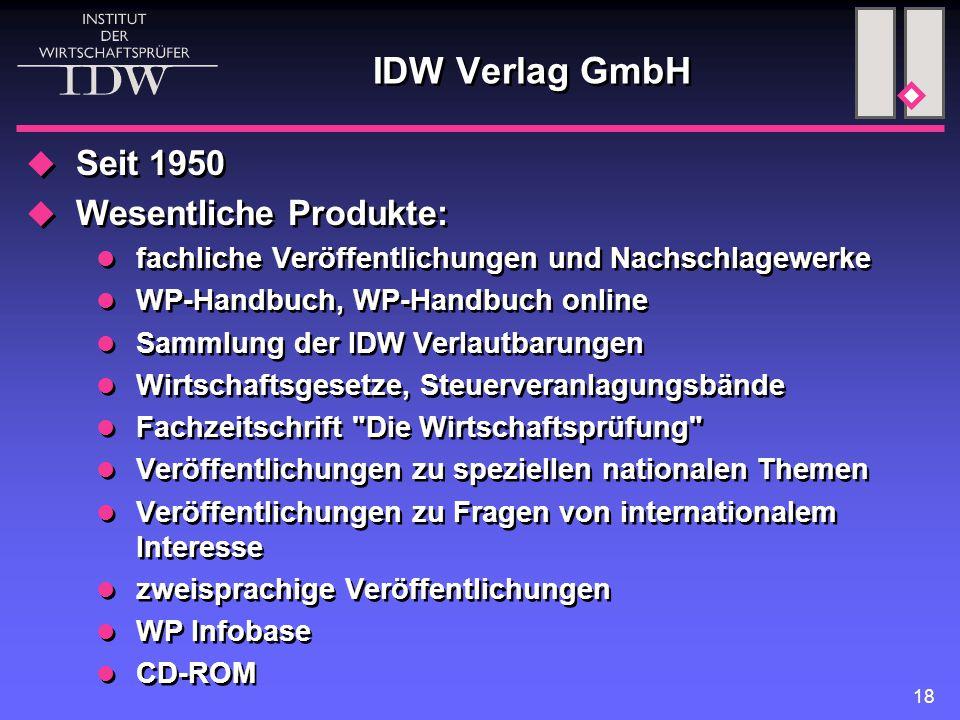 18 IDW Verlag GmbH  Seit 1950  Wesentliche Produkte: fachliche Veröffentlichungen und Nachschlagewerke WP-Handbuch, WP-Handbuch online Sammlung der