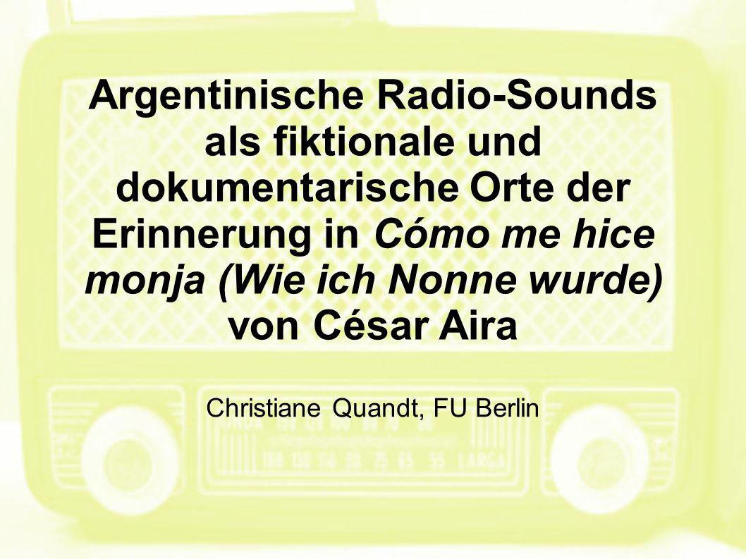 Argentinische Radio-Sounds als fiktionale und dokumentarische Orte der Erinnerung in Cómo me hice monja (Wie ich Nonne wurde) von César Aira Christiane Quandt, FU Berlin