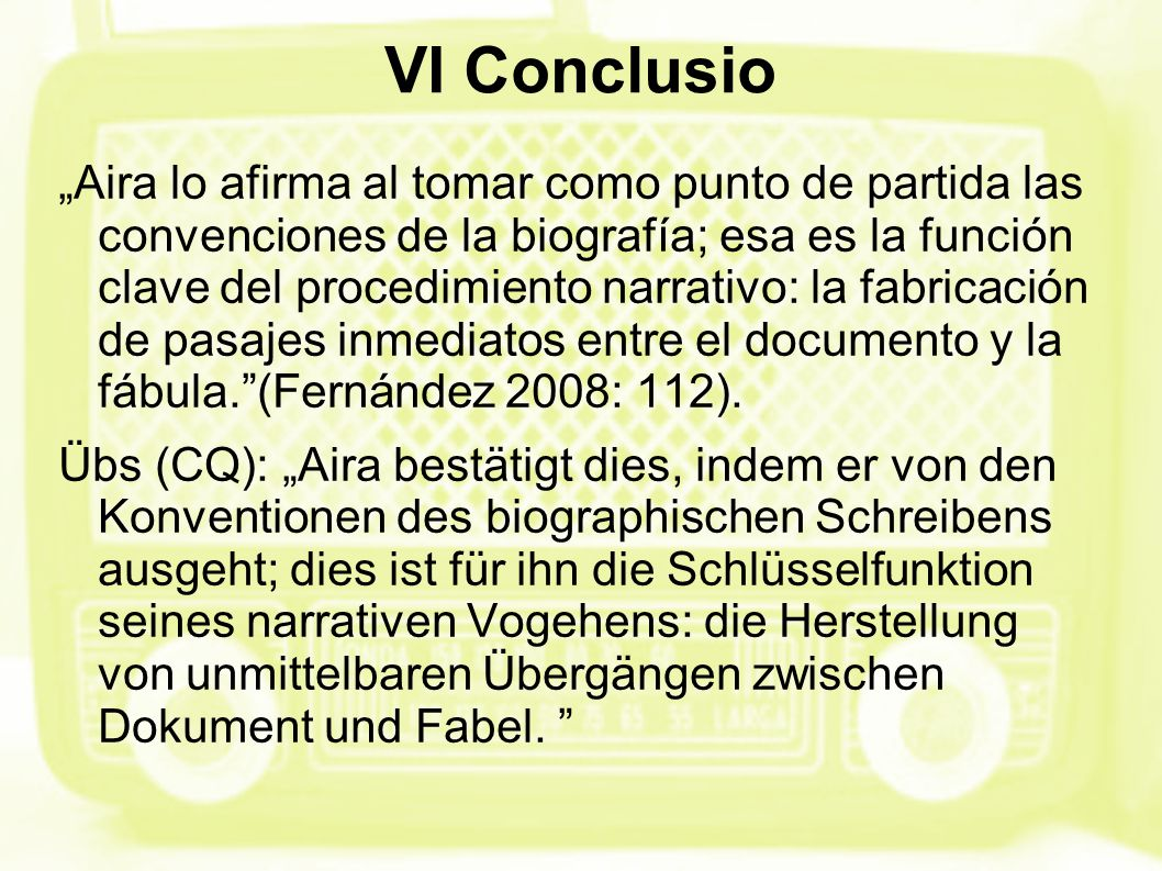"""VI Conclusio """"Aira lo afirma al tomar como punto de partida las convenciones de la biografía; esa es la función clave del procedimiento narrativo: la fabricación de pasajes inmediatos entre el documento y la fábula. (Fernández 2008: 112)."""
