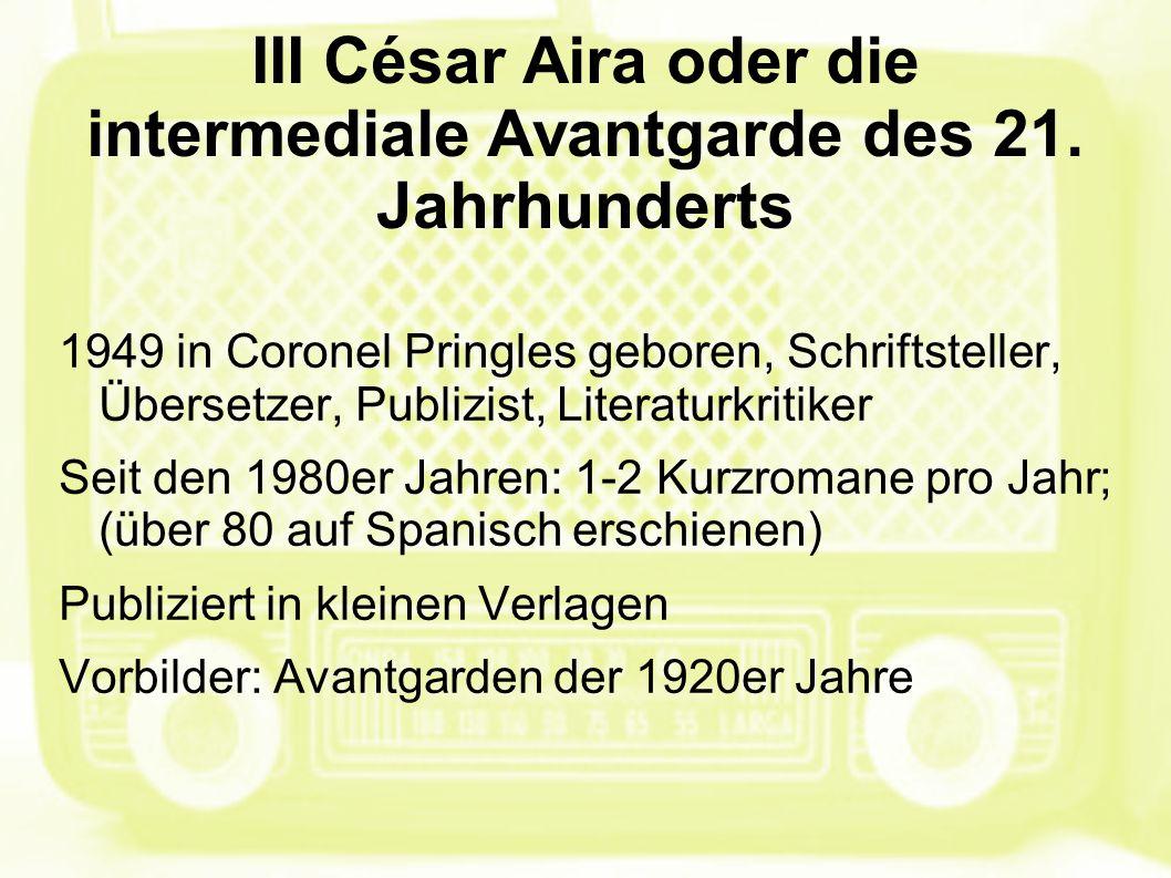 III César Aira oder die intermediale Avantgarde des 21. Jahrhunderts 1949 in Coronel Pringles geboren, Schriftsteller, Übersetzer, Publizist, Literatu