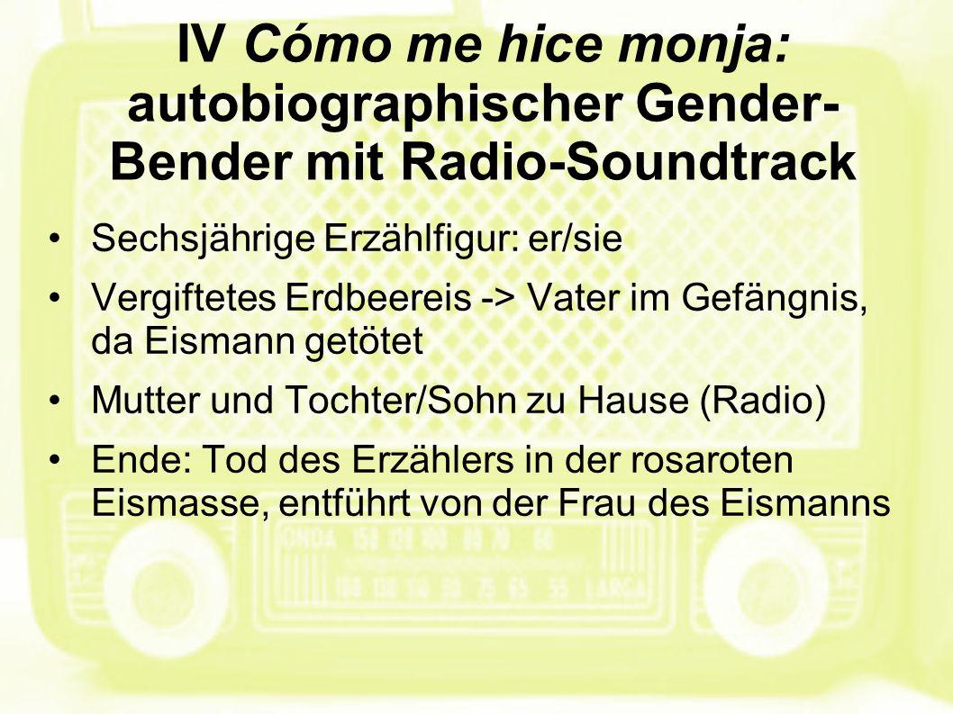 IV Cómo me hice monja: autobiographischer Gender- Bender mit Radio-Soundtrack Sechsjährige Erzählfigur: er/sie Vergiftetes Erdbeereis -> Vater im Gefä
