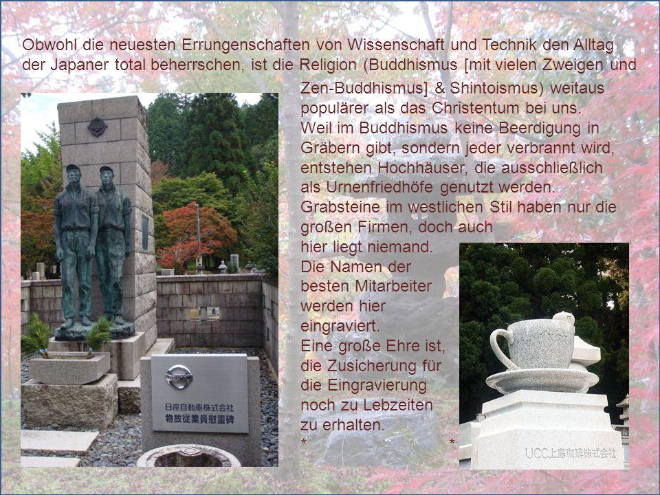 Zen-Buddhismus] & Shintoismus) weitaus populärer als das Christentum bei uns. Weil im Buddhismus keine Beerdigung in Gräbern gibt, sondern jeder verbr
