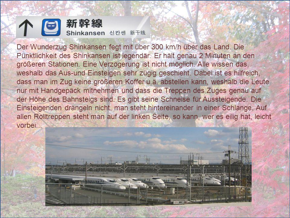 Der Wunderzug Shinkansen fegt mit über 300 km/h über das Land. Die Pünktlichkeit des Shinkansen ist legendär. Er hält genau 2 Minuten an den größeren