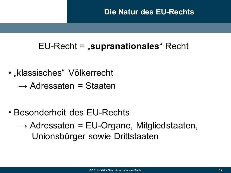 """17 © 2011 Natalia Bitter – Internationales Recht EU-Recht = """"supranationales"""" Recht """"klassisches"""" Völkerrecht → Adressaten = Staaten Besonderheit des"""