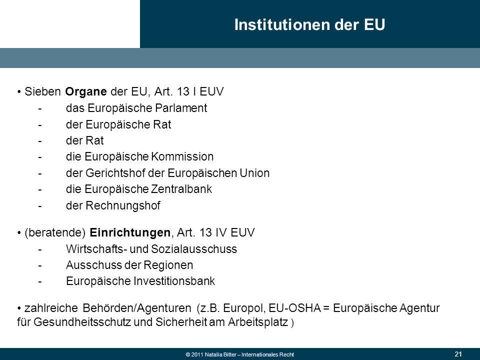 21 © 2011 Natalia Bitter – Internationales Recht Sieben Organe der EU, Art. 13 I EUV -das Europäische Parlament -der Europäische Rat -der Rat -die Eur