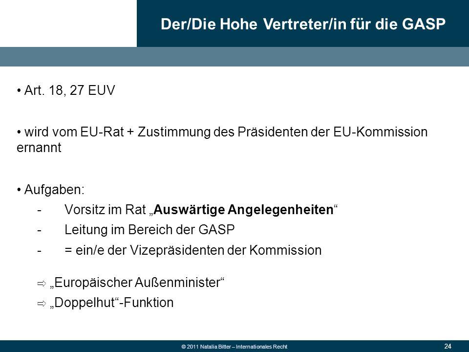 24 © 2011 Natalia Bitter – Internationales Recht Art. 18, 27 EUV wird vom EU-Rat + Zustimmung des Präsidenten der EU-Kommission ernannt Aufgaben: -Vor