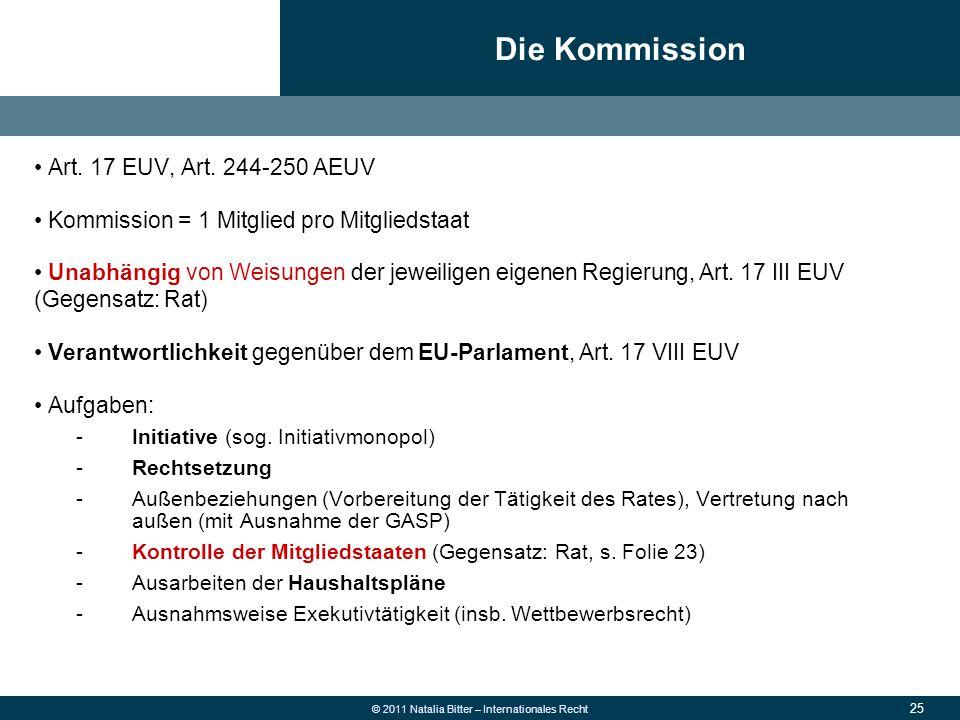 25 © 2011 Natalia Bitter – Internationales Recht Art. 17 EUV, Art. 244-250 AEUV Kommission = 1 Mitglied pro Mitgliedstaat Unabhängig von Weisungen der