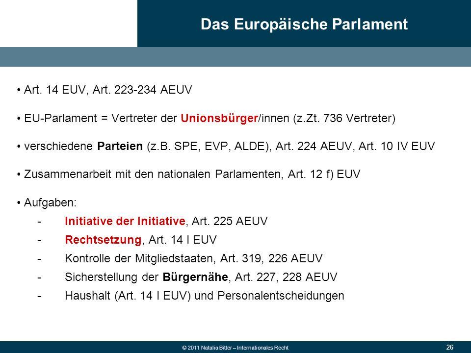 26 © 2011 Natalia Bitter – Internationales Recht Art. 14 EUV, Art. 223-234 AEUV EU-Parlament = Vertreter der Unionsbürger/innen (z.Zt. 736 Vertreter)