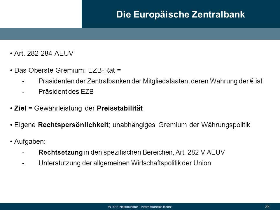 28 © 2011 Natalia Bitter – Internationales Recht Art. 282-284 AEUV Das Oberste Gremium: EZB-Rat = -Präsidenten der Zentralbanken der Mitgliedstaaten,