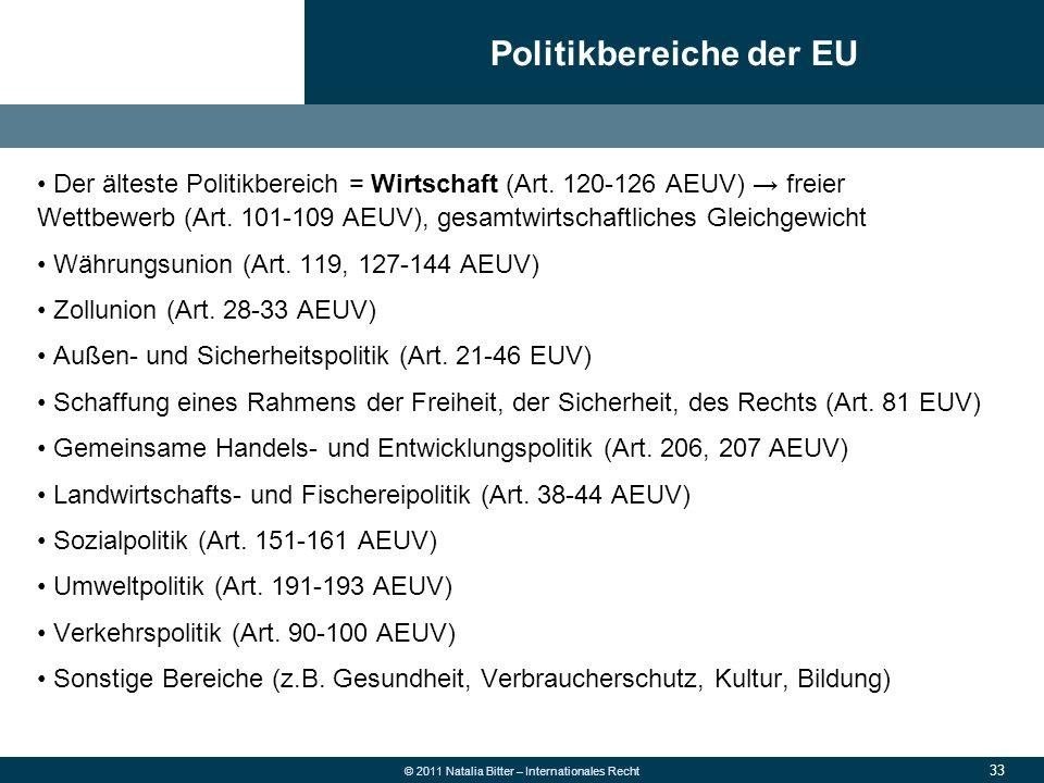 33 © 2011 Natalia Bitter – Internationales Recht Der älteste Politikbereich = Wirtschaft (Art. 120-126 AEUV) → freier Wettbewerb (Art. 101-109 AEUV),