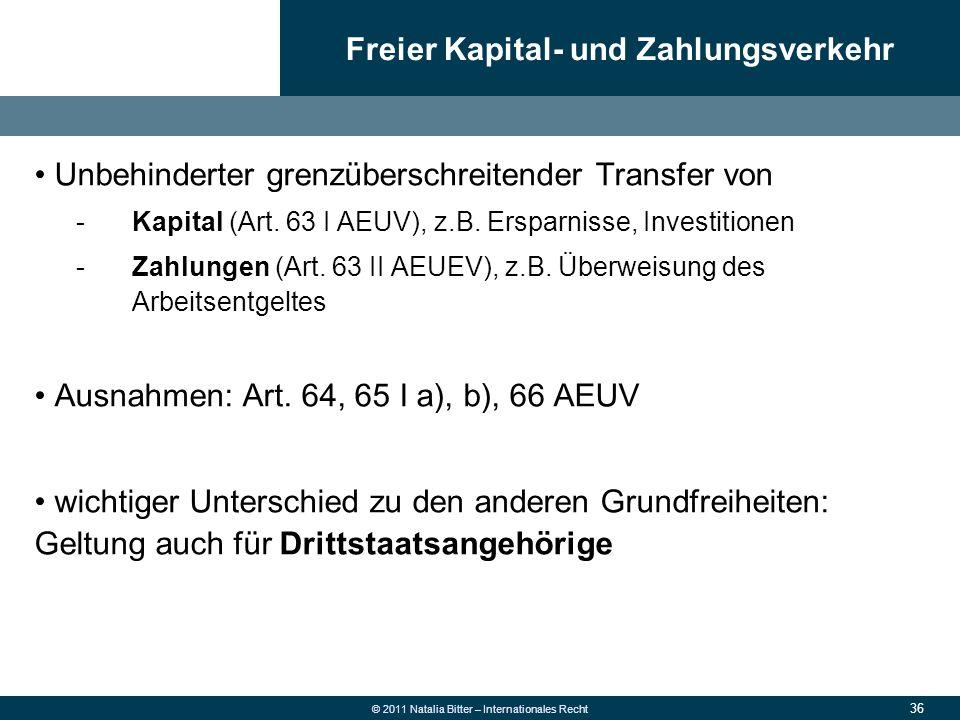 36 © 2011 Natalia Bitter – Internationales Recht Unbehinderter grenzüberschreitender Transfer von -Kapital (Art. 63 I AEUV), z.B. Ersparnisse, Investi