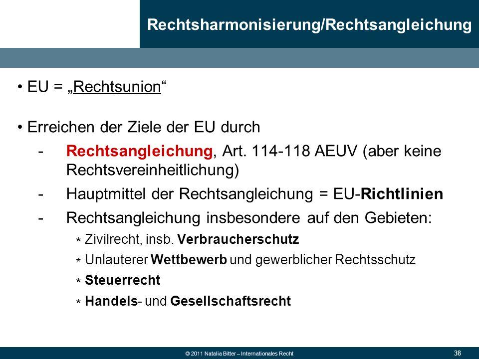 """38 © 2011 Natalia Bitter – Internationales Recht EU = """"Rechtsunion"""" Erreichen der Ziele der EU durch -Rechtsangleichung, Art. 114-118 AEUV (aber keine"""