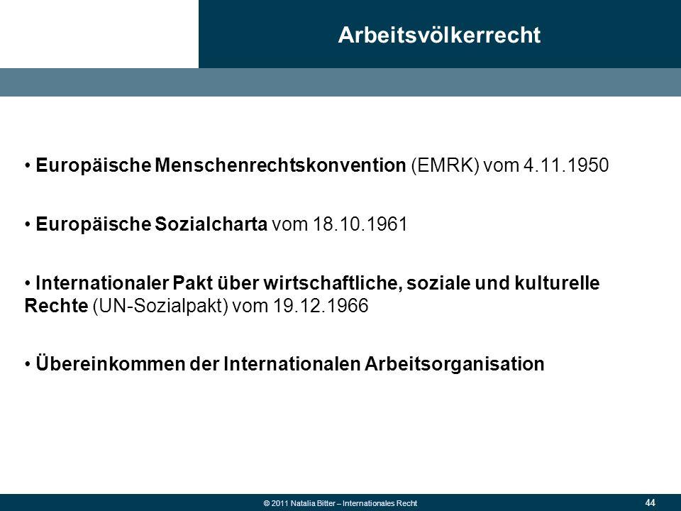 44 © 2011 Natalia Bitter – Internationales Recht Europäische Menschenrechtskonvention (EMRK) vom 4.11.1950 Europäische Sozialcharta vom 18.10.1961 Int