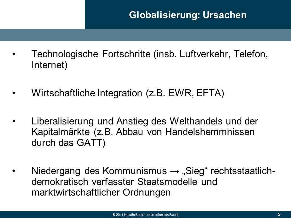 6 © 2011 Natalia Bitter – Internationales Recht Internationalisierung der Märkte für Güter und Dienstleistungen, der Finanz- und Arbeitsmärkte, der Produktion Universalisierung von Wertvorstellungen (z.B.