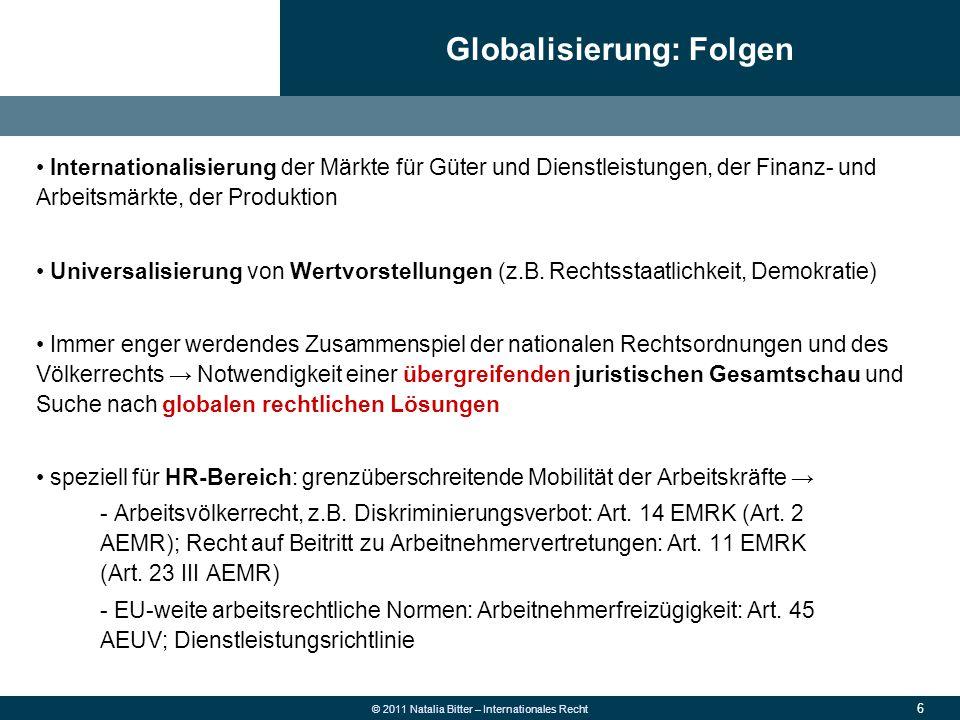 6 © 2011 Natalia Bitter – Internationales Recht Internationalisierung der Märkte für Güter und Dienstleistungen, der Finanz- und Arbeitsmärkte, der Pr