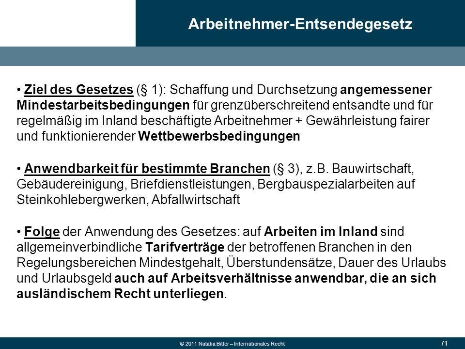 71 © 2011 Natalia Bitter – Internationales Recht Ziel des Gesetzes (§ 1): Schaffung und Durchsetzung angemessener Mindestarbeitsbedingungen für grenzü