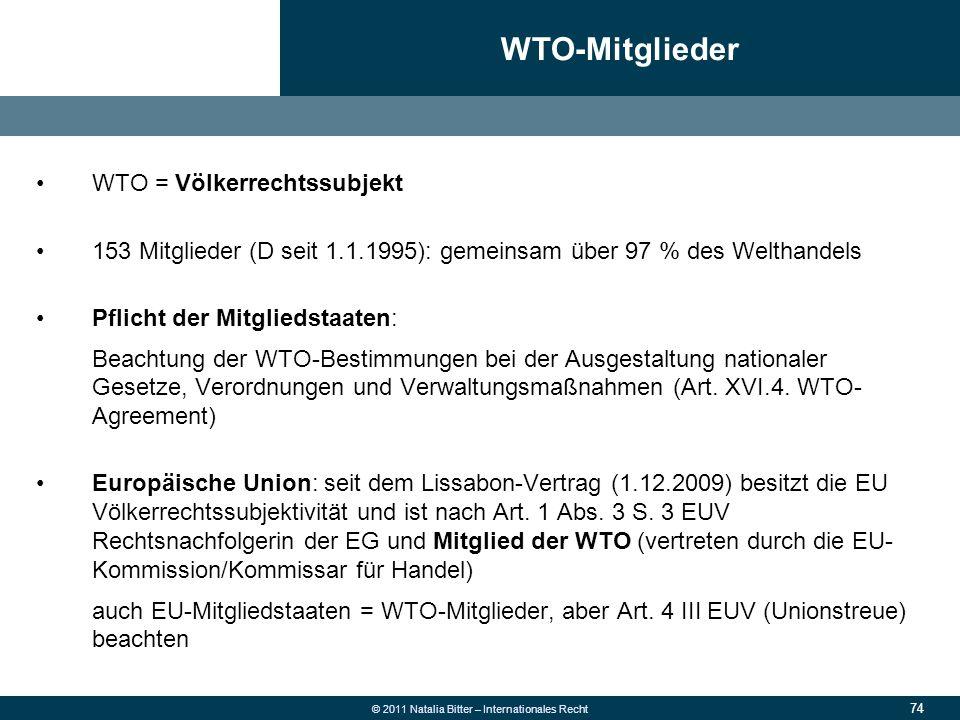74 © 2011 Natalia Bitter – Internationales Recht WTO = Völkerrechtssubjekt 153 Mitglieder (D seit 1.1.1995): gemeinsam über 97 % des Welthandels Pflic