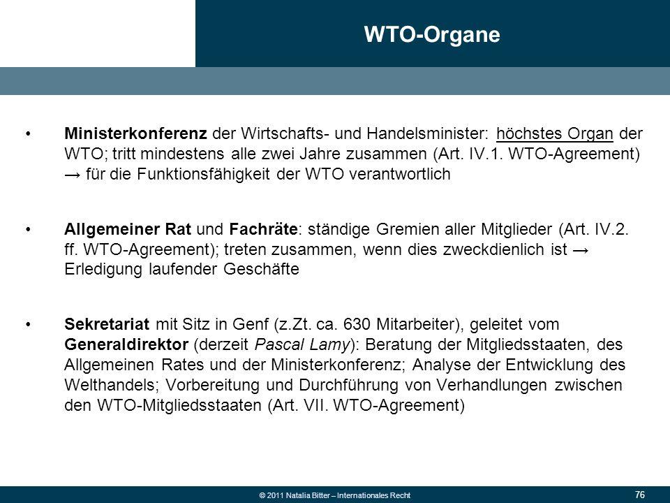 76 © 2011 Natalia Bitter – Internationales Recht Ministerkonferenz der Wirtschafts- und Handelsminister: höchstes Organ der WTO; tritt mindestens alle
