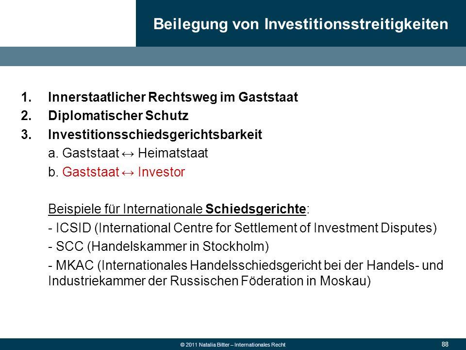 88 © 2011 Natalia Bitter – Internationales Recht 1.Innerstaatlicher Rechtsweg im Gaststaat 2.Diplomatischer Schutz 3.Investitionsschiedsgerichtsbarkei