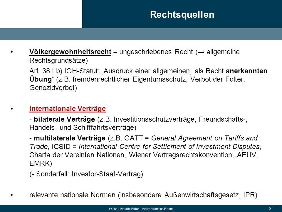 9 © 2011 Natalia Bitter – Internationales Recht Völkergewohnheitsrecht = ungeschriebenes Recht (→ allgemeine Rechtsgrundsätze) Art. 38 I b) IGH-Statut