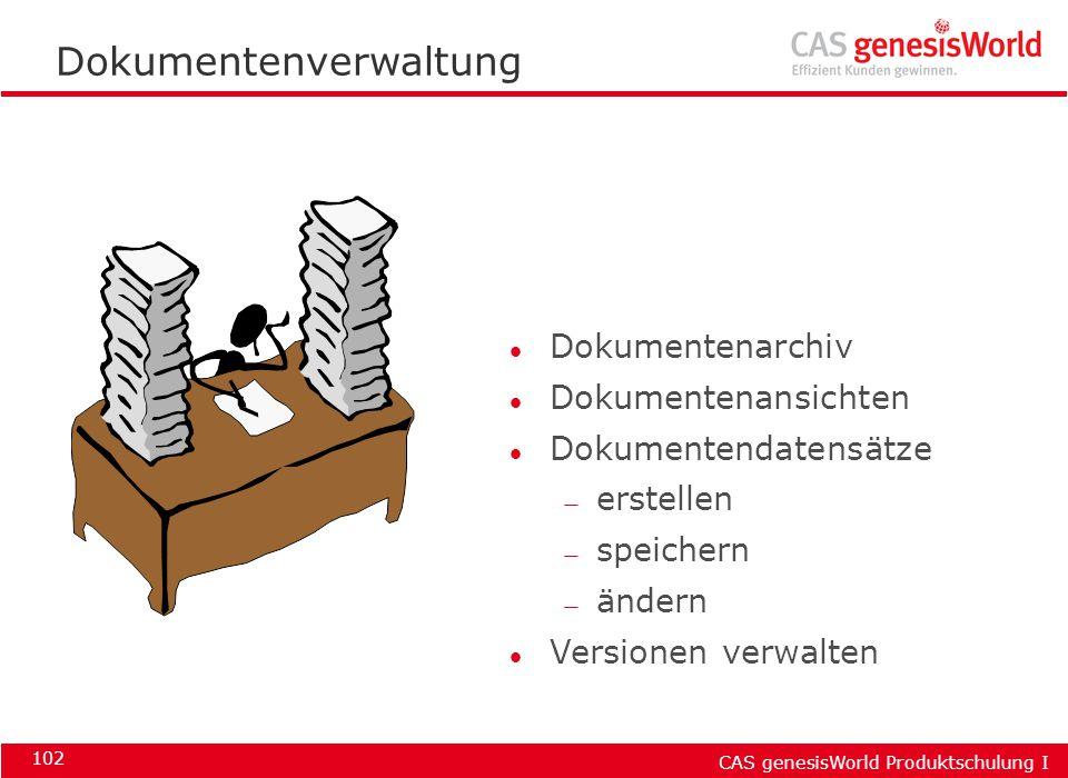 CAS genesisWorld Produktschulung I 102 Dokumentenverwaltung l Dokumentenarchiv l Dokumentenansichten l Dokumentendatensätze — erstellen — speichern —